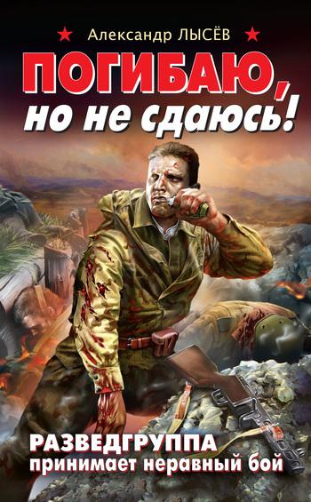 Александр Лысёв Погибаю, но не сдаюсь! Разведгруппа принимает неравный бой