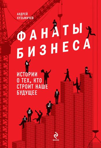 Андрей Кузьмичев Фанаты бизнеса. Истории о тех, кто строит наше будущее
