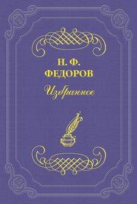 Федоров, Николай  - Мыслитель-«ученый», «слишком ученый», то есть ученый-филистер