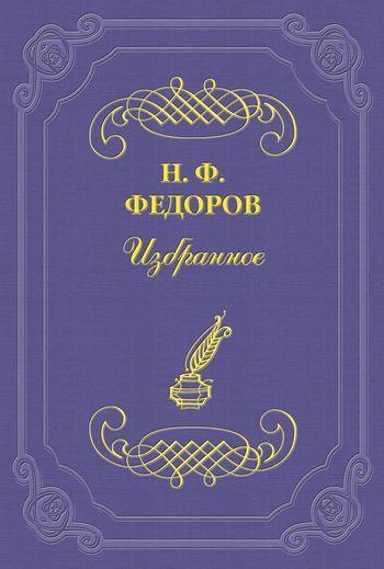 Николай Федоров О великом будущем семьи и ничтожном будущем нынешнего «общественного» дела