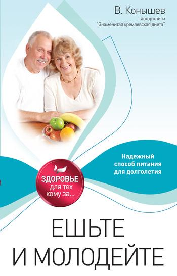 Виктор Конышев Ешьте и молодейте. Надежный способ питания для долголетия