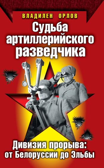Владилен Орлов Судьба артиллерийского разведчика. Дивизия прорыва: от Белоруссии до Эльбы
