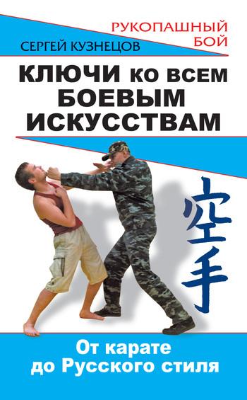 Сергей Кузнецов Ключи ко всем боевым искусствам. От карате до Русского стиля рукопашного боя