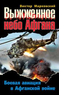 Марковский, Виктор  - Выжженное небо Афгана. Боевая авиация в Афганской войне