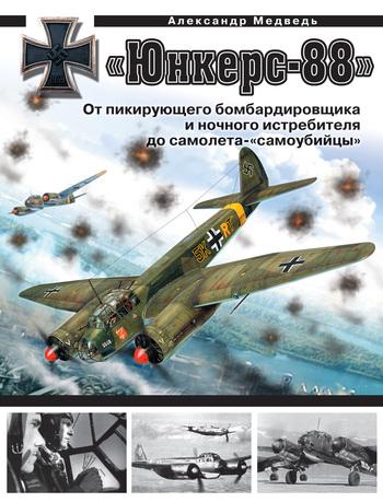 Александр Медведь «Юнкерс» Ju 88. От пикирующего бомбардировщика и ночного истребителя до самолета-«самоубийцы»