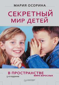 Осорина, Мария  - Секретный мир детей в пространстве мира взрослых