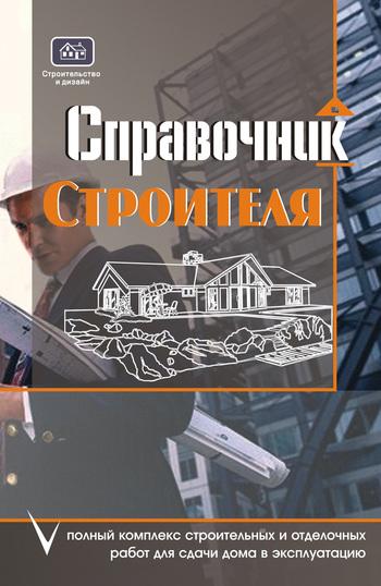Справочник строителя. Полный комплекс строительных и отделочных работ для сдачи дома в эксплуатацию