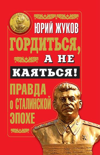 Юрий Жуков Гордиться, а не каяться! Правда о Сталинской эпохе