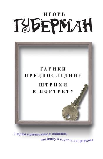 Игорь Губерман Гарики предпоследние. Штрихи к портрету (сборник)