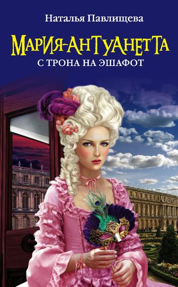 Наталья Павлищева Мария-Антуанетта. С трона на эшафот