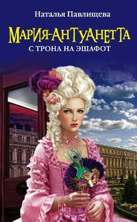 Павлищева, Наталья  - Мария-Антуанетта. С трона на эшафот