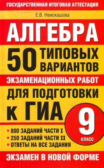 Е. В. Неискашова Алгебра. 9класс. 50типовых вариантов экзаменационных работ для подготовки к ГИА
