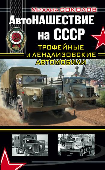 Михаил Соколов АвтоНАШЕСТВИЕ на СССР. Трофейные и лендлизовские автомобили