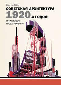 Казусь, И. А.  - Советская архитектура 1920-х годов: организация проектирования