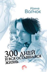 Волчок, Ирина  - 300 дней и вся оставшаяся жизнь