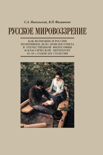 В. П. Филимонов Русское мировоззрение. Как возможно в России позитивное дело: поиски ответа в отечественной философии и классической литературе 40–60-х годов ХIХ столетия