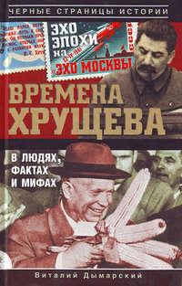 Дымарский, Виталий  - Времена Хрущева. В людях, фактах и мифах