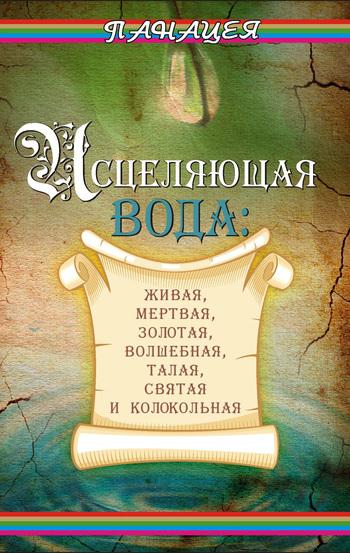 Людмила Ростова Исцеляющая вода: «живая», «мертвая», золотая, «волшебная», талая, святая и колокольная