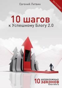 Литвин, Евгений  - 10 шагов к Успешному Блогу 2.0. 10 непреложных Законов Блоггинга