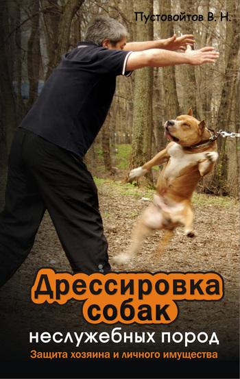 Вадим Николаевич Пустовойтов Дрессировка собак неслужебных пород. Защита хозяина и личного имущества