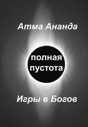 Атма Ананда Полная пустота. Игры в Богов