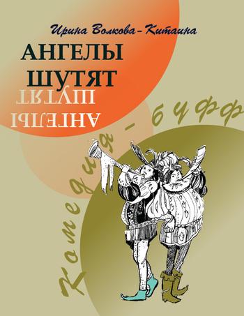 Ирина Волкова-Китаина - Ангелы шутят: Комедия-буфф