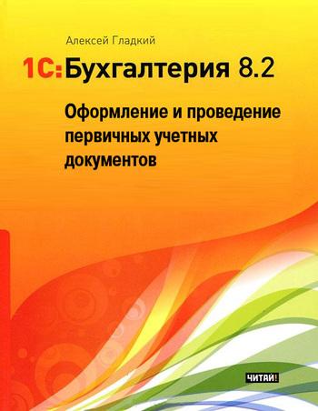 Алексей Гладкий - 1С: Бухгалтерия 8.2. Оформление и проведение первичных учетных документов