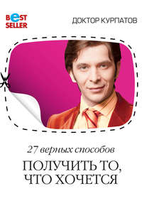 Курпатов, Андрей  - 27 верных способов получить то, что хочется