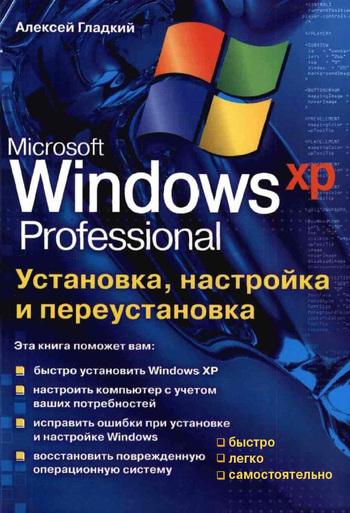 Алексей Гладкий Установка, настройка и переустановка Windows XP: быстро, легко, самостоятельно майкрософт лицензию windows xp