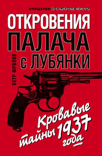 Петр Фролов Откровения палача с Лубянки. Кровавые тайны 1937 года