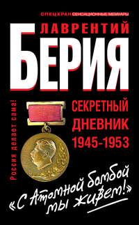 Берия, Лаврентий  - «С Атомной бомбой мы живем!» Секретный дневник 1945-1953