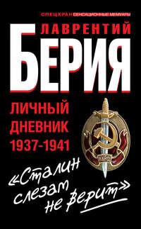 Берия, Лаврентий  - «Сталин слезам не верит». Личный дневник 1937-1941