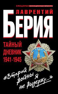 Берия, Лаврентий  - «Второй войны я не выдержу...» Тайный дневник 1941-1945