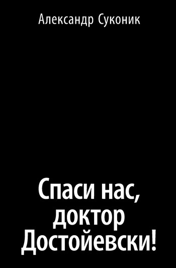 Александр Суконик Спаси нас, доктор Достойевски!