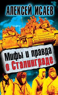 Исаев, Алексей  - Мифы и правда о Сталинграде