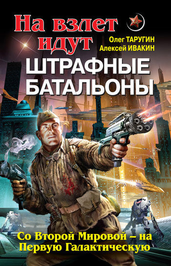 Олег Таругин, Алексей Ивакин - На взлет идут штрафные батальоны. Со Второй Мировой – на Первую Галактическую