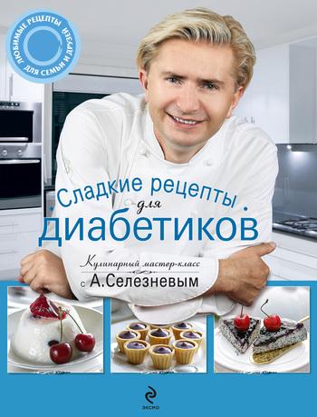 Александр Селезнев Сладкие рецепты для диабетиков
