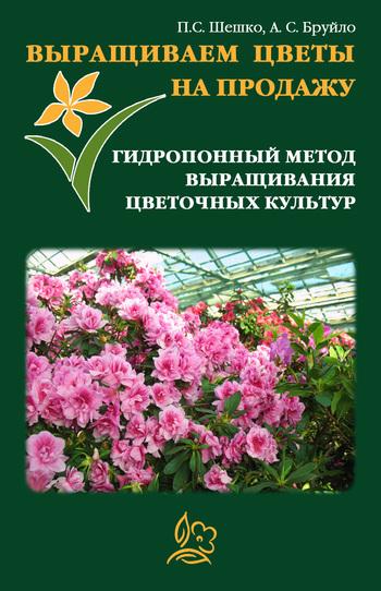 А. С. Бруйло Выращиваем цветы на продажу. Гидропонный метод выращивания цветочных культур