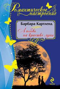 Картленд, Барбара  - Любовь на краешке луны