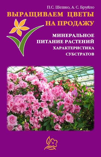 А. С. Бруйло Выращиваем цветы на продажу. Минеральное питание растений. Характеристика субстратов