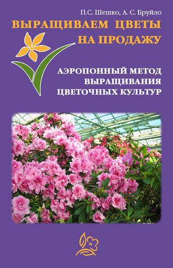 А. С. Бруйло Выращиваем цветы на продажу. Аэропонный метод выращивания цветочных культур