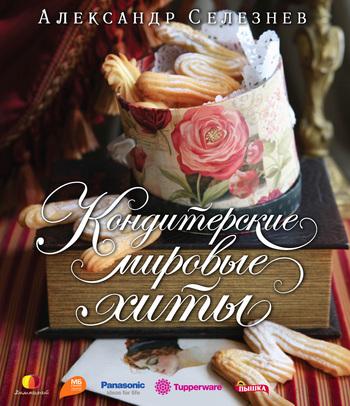 селезнев а праздничная выпечка простые рецепты Александр Селезнев Кондитерские мировые хиты