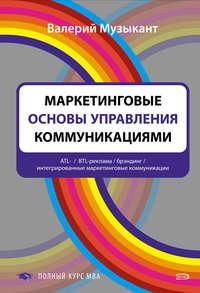 Музыкант, Валерий Леонидович  - Маркетинговые основы управления коммуникациями