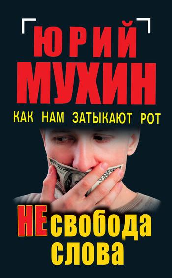 Юрий Мухин НЕсвобода слова. Как нам затыкают рот юрий мухин госбесы кровавая гэбня и живой труп