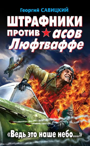Георгий Савицкий - Штрафники против асов Люфтваффе. «Ведь это наше небо…»