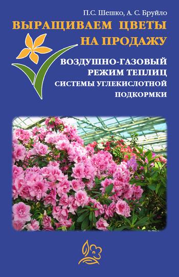 А. С. Бруйло Выращиваем цветы на продажу. Воздушно-газовый режим теплиц. Системы углекислотной подкормки