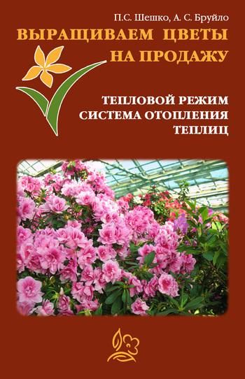 А. С. Бруйло Выращиваем цветы на продажу. Тепловой режим. Система отопления теплиц
