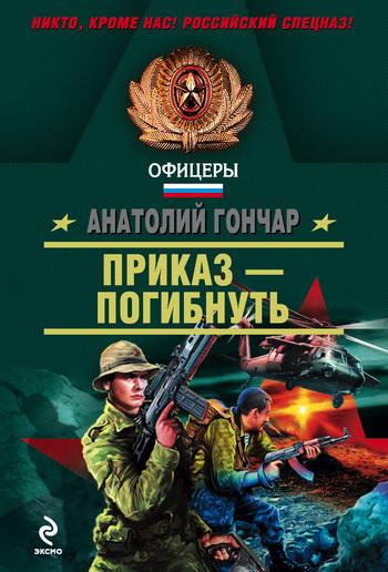 Анатолий Гончар Приказ – погибнуть афган