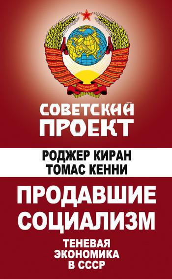 Томас Кенни Продавшие социализм. Теневая экономика в СССР теневая экономика