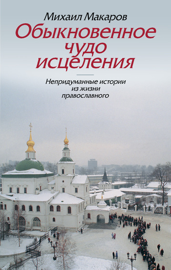 Обыкновенное чудо исцеления. Непридуманные истории из жизни православного